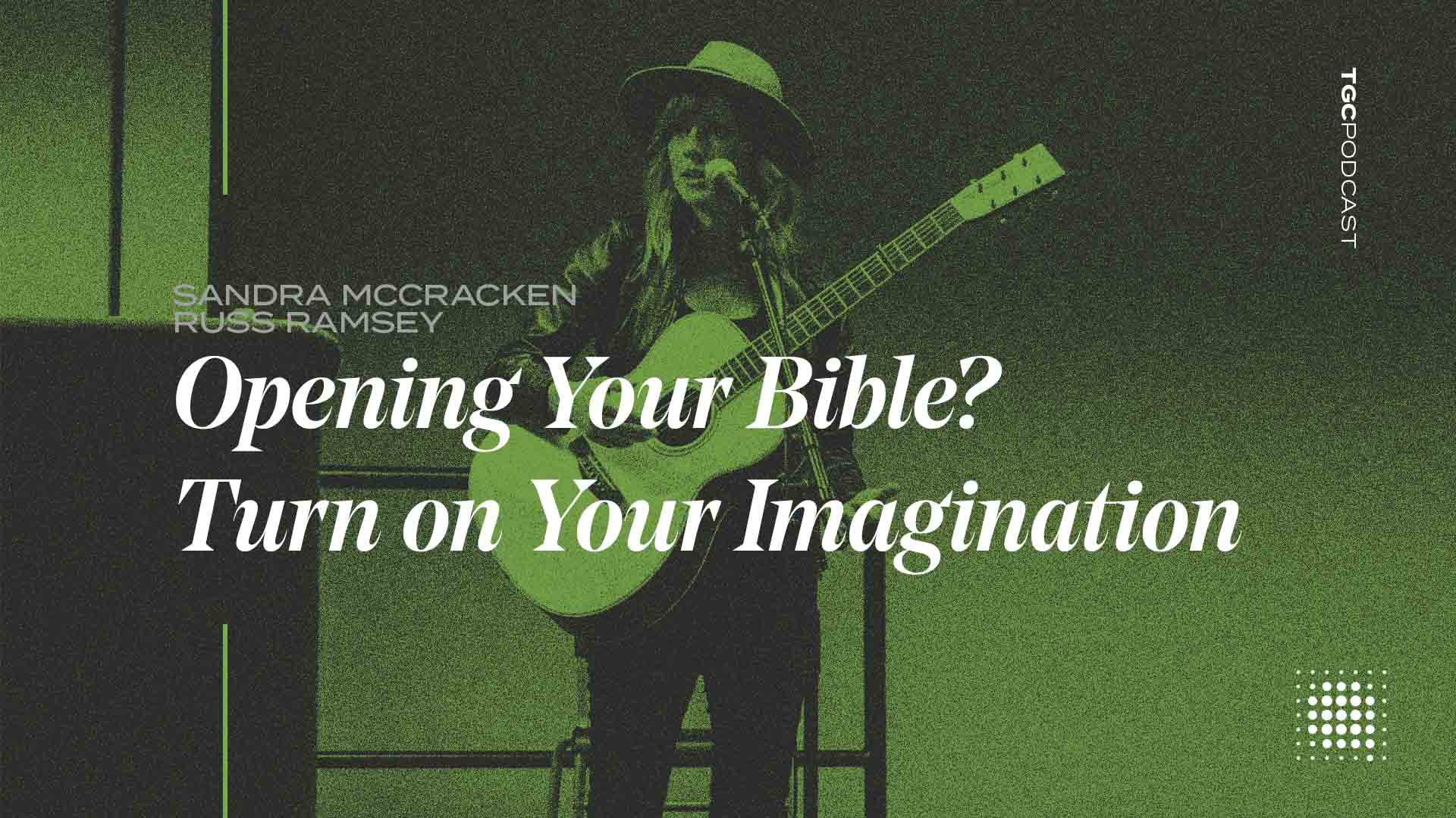TGC Podcast: Opening Your Bible? Turn on Your Imagination