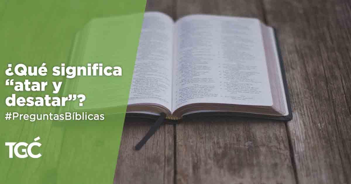 Qué Significa Atar Y Desatar Preguntas Bíblicas